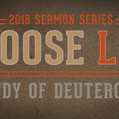 Sermon Series: Choose Life: A Study of Deuteronomy - 2018