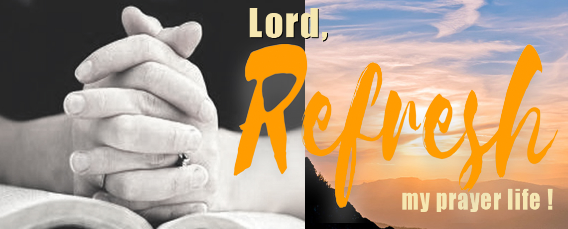 LORD, REFRESH MY PRAYER LIFE!