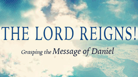 The LORD Reigns! Grasping the Message of Daniel